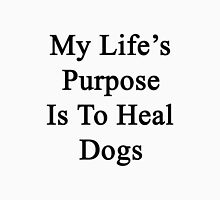My Life's Purpose Is To Heal Dogs  Unisex T-Shirt