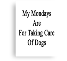 My Mondays Are For Taking Care Of Dogs  Canvas Print