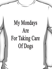 My Mondays Are For Taking Care Of Dogs  T-Shirt