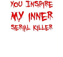 YOU INSPIRE MY INNER SERIAL KILLER Photographic Print