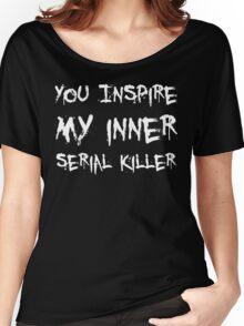 YOU INSPIRE MY INNER SERIAL KILLER Women's Relaxed Fit T-Shirt