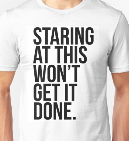 Staring At This Won't Get It Done Unisex T-Shirt