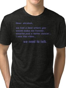 Dear alcohol we had a deal where you would make me funnier smarter and a better dancerI saw the video we need to talk Funny Geek Nerd Tri-blend T-Shirt