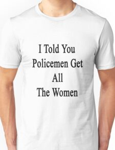 I Told You Policemen Get All The Women  Unisex T-Shirt