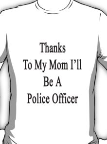 Thanks To My Mom I'll Be A Police Officer  T-Shirt