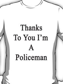 Thanks To You I'm A Policeman  T-Shirt