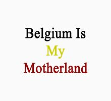 Belgium Is My Motherland  Unisex T-Shirt