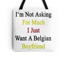 I'm Not Asking For Much I Just Want A Belgian Boyfriend  Tote Bag