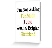 I'm Not Asking For Much I Just Want A Belgian Girlfriend  Greeting Card