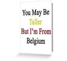 You May Be Taller But I'm From Belgium  Greeting Card