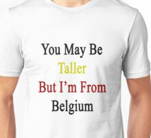You May Be Taller But I'm From Belgium  Unisex T-Shirt