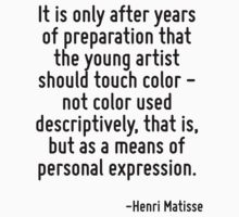 It is only after years of preparation that the young artist should touch color - not color used descriptively, that is, but as a means of personal expression. by Quotr
