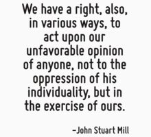 We have a right, also, in various ways, to act upon our unfavorable opinion of anyone, not to the oppression of his individuality, but in the exercise of ours. by Quotr