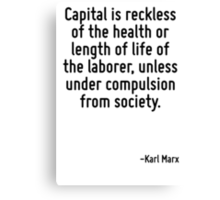 Capital is reckless of the health or length of life of the laborer, unless under compulsion from society. Canvas Print