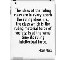 The ideas of the ruling class are in every epoch the ruling ideas, i.e., the class which is the ruling material force of society, is at the same time its ruling intellectual force. iPad Case/Skin