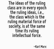 The ideas of the ruling class are in every epoch the ruling ideas, i.e., the class which is the ruling material force of society, is at the same time its ruling intellectual force. by Quotr