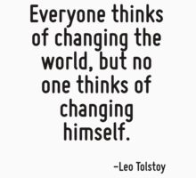 Everyone thinks of changing the world, but no one thinks of changing himself. by Quotr