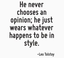 He never chooses an opinion; he just wears whatever happens to be in style. by Quotr