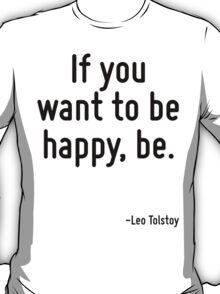 If you want to be happy, be. T-Shirt