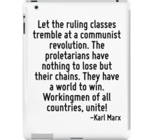 Let the ruling classes tremble at a communist revolution. The proletarians have nothing to lose but their chains. They have a world to win. Workingmen of all countries, unite! iPad Case/Skin