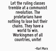 Let the ruling classes tremble at a communist revolution. The proletarians have nothing to lose but their chains. They have a world to win. Workingmen of all countries, unite! by Quotr