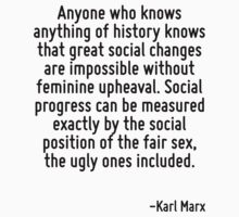 Anyone who knows anything of history knows that great social changes are impossible without feminine upheaval. Social progress can be measured exactly by the social position of the fair sex, the ugly by Quotr