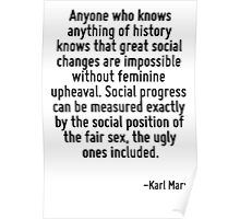 Anyone who knows anything of history knows that great social changes are impossible without feminine upheaval. Social progress can be measured exactly by the social position of the fair sex, the ugly Poster