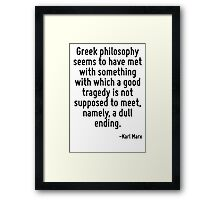 Greek philosophy seems to have met with something with which a good tragedy is not supposed to meet, namely, a dull ending. Framed Print