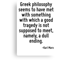 Greek philosophy seems to have met with something with which a good tragedy is not supposed to meet, namely, a dull ending. Canvas Print
