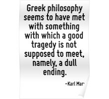 Greek philosophy seems to have met with something with which a good tragedy is not supposed to meet, namely, a dull ending. Poster