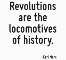 Revolutions are the locomotives of history. by Quotr