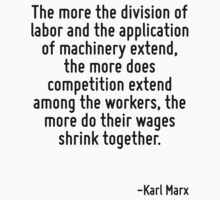 The more the division of labor and the application of machinery extend, the more does competition extend among the workers, the more do their wages shrink together. by Quotr