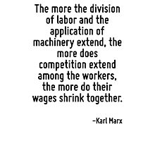 The more the division of labor and the application of machinery extend, the more does competition extend among the workers, the more do their wages shrink together. Photographic Print