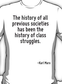 The history of all previous societies has been the history of class struggles. T-Shirt