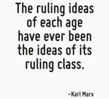 The ruling ideas of each age have ever been the ideas of its ruling class. by Quotr