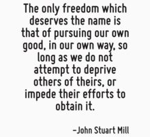 The only freedom which deserves the name is that of pursuing our own good, in our own way, so long as we do not attempt to deprive others of theirs, or impede their efforts to obtain it. by Quotr