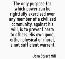 The only purpose for which power can be rightfully exercised over any member of a civilized community, against his will, is to prevent harm to others. His own good, either physical or moral, is not s by Quotr