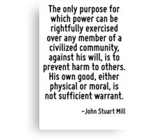 The only purpose for which power can be rightfully exercised over any member of a civilized community, against his will, is to prevent harm to others. His own good, either physical or moral, is not s Canvas Print