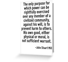 The only purpose for which power can be rightfully exercised over any member of a civilized community, against his will, is to prevent harm to others. His own good, either physical or moral, is not s Greeting Card