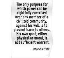 The only purpose for which power can be rightfully exercised over any member of a civilized community, against his will, is to prevent harm to others. His own good, either physical or moral, is not s Poster