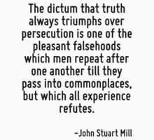 The dictum that truth always triumphs over persecution is one of the pleasant falsehoods which men repeat after one another till they pass into commonplaces, but which all experience refutes. by Quotr