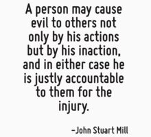 A person may cause evil to others not only by his actions but by his inaction, and in either case he is justly accountable to them for the injury. by Quotr