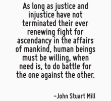 As long as justice and injustice have not terminated their ever renewing fight for ascendancy in the affairs of mankind, human beings must be willing, when need is, to do battle for the one against t by Quotr