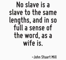 No slave is a slave to the same lengths, and in so full a sense of the word, as a wife is. by Quotr