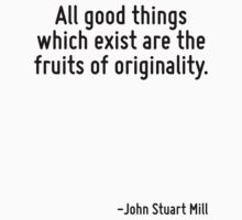 All good things which exist are the fruits of originality. by Quotr