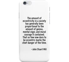The amount of eccentricity in a society has generally been proportional to the amount of genius, mental vigor, and moral courage it contained. That so few now dare to be eccentric marks the chief dan iPhone Case/Skin