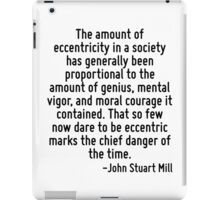 The amount of eccentricity in a society has generally been proportional to the amount of genius, mental vigor, and moral courage it contained. That so few now dare to be eccentric marks the chief dan iPad Case/Skin