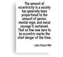 The amount of eccentricity in a society has generally been proportional to the amount of genius, mental vigor, and moral courage it contained. That so few now dare to be eccentric marks the chief dan Canvas Print