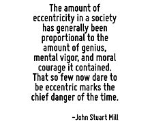 The amount of eccentricity in a society has generally been proportional to the amount of genius, mental vigor, and moral courage it contained. That so few now dare to be eccentric marks the chief dan Photographic Print