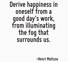Derive happiness in oneself from a good day's work, from illuminating the fog that surrounds us. by Quotr